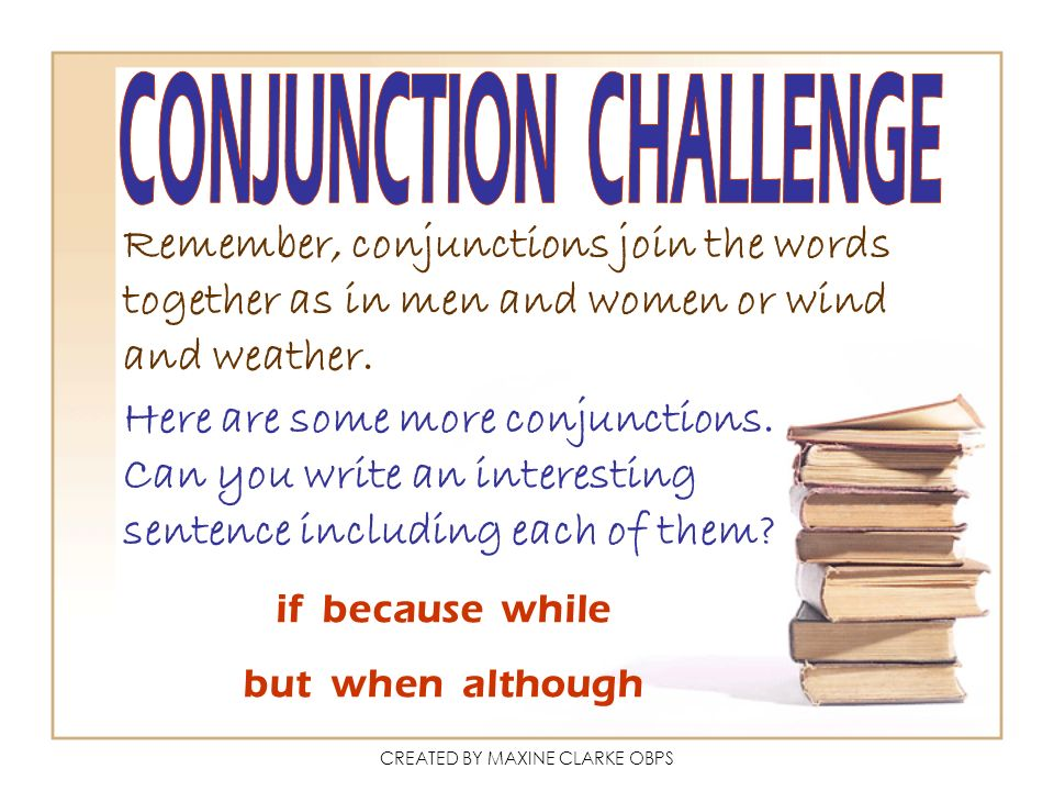 CREATED BY MAXINE CLARKE OBPS Remember, conjunctions join the words together as in men and women or wind and weather. Here are some more conjunctions.