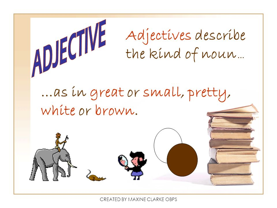 CREATED BY MAXINE CLARKE OBPS Adjectives describe the kind of noun … …as in great or small, pretty, white or brown.