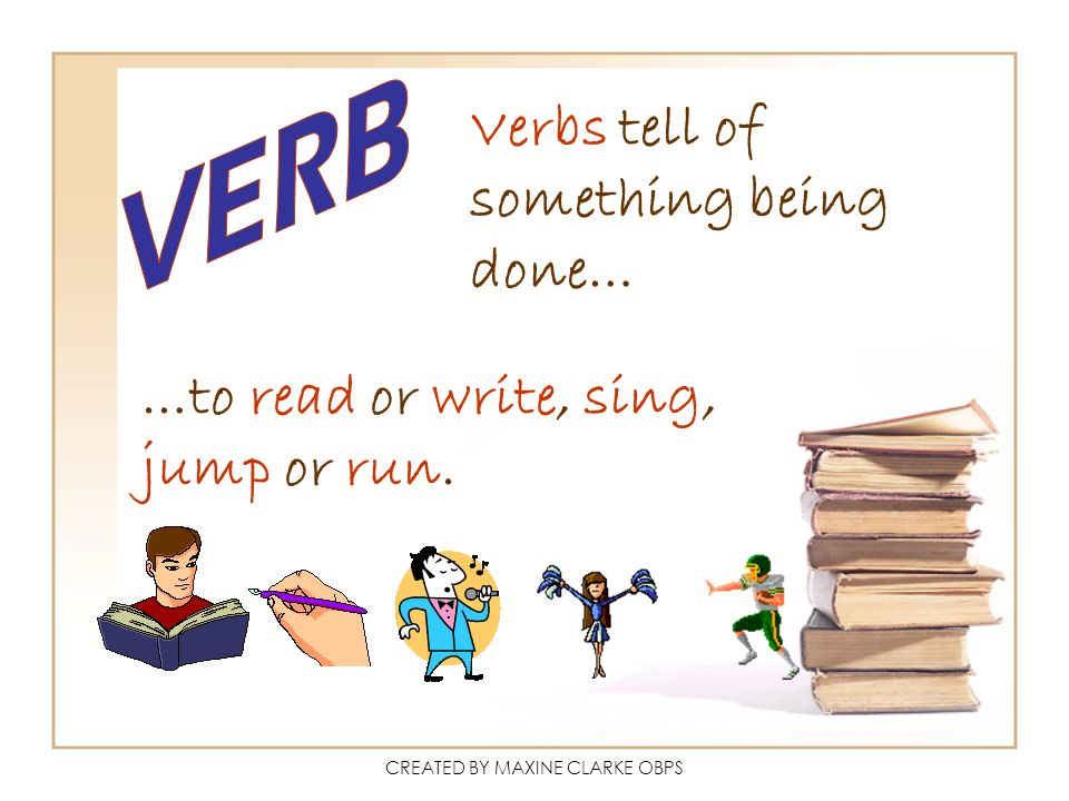 CREATED BY MAXINE CLARKE OBPS Verbs tell of something being done… …to read or write, sing, jump or run.