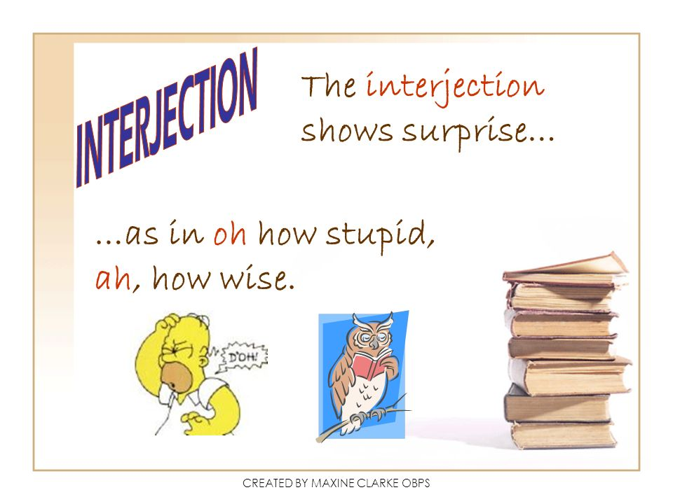 CREATED BY MAXINE CLARKE OBPS The interjection shows surprise… …as in oh how stupid, ah, how wise.