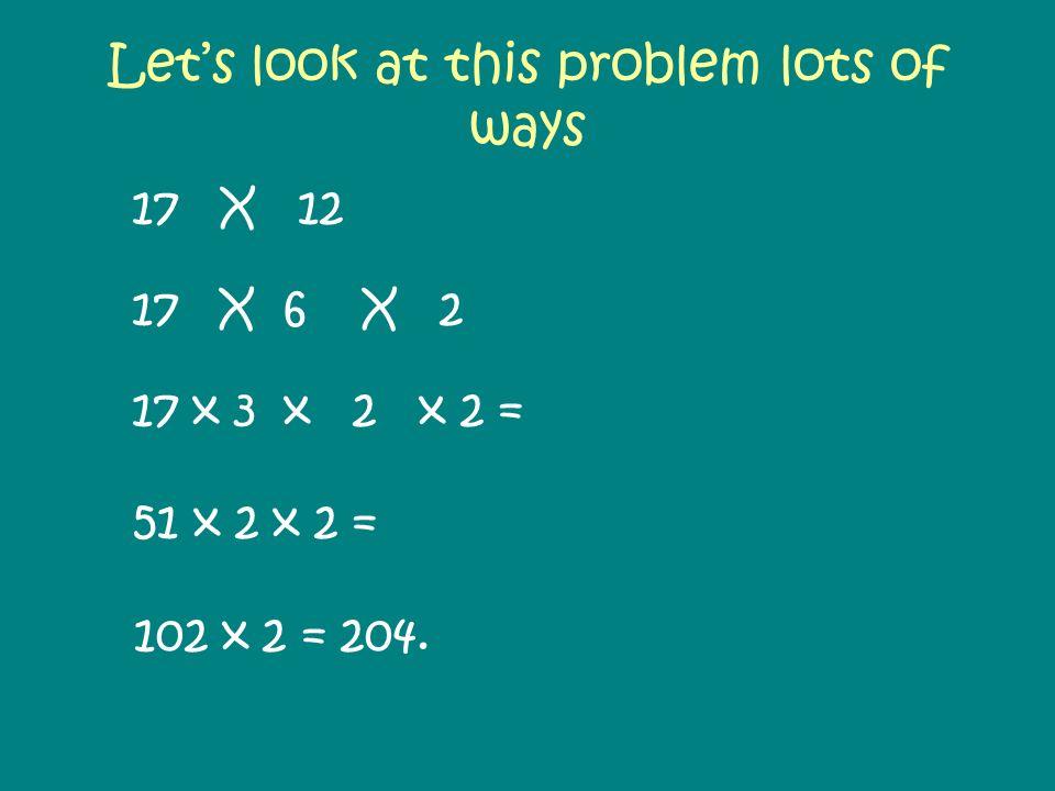 Lets look at this problem lots of ways 17 X 12 17 X 6 X 2 17 x 3 x 2 x 2 = 51 x 2 x 2 = 102 x 2 = 204.