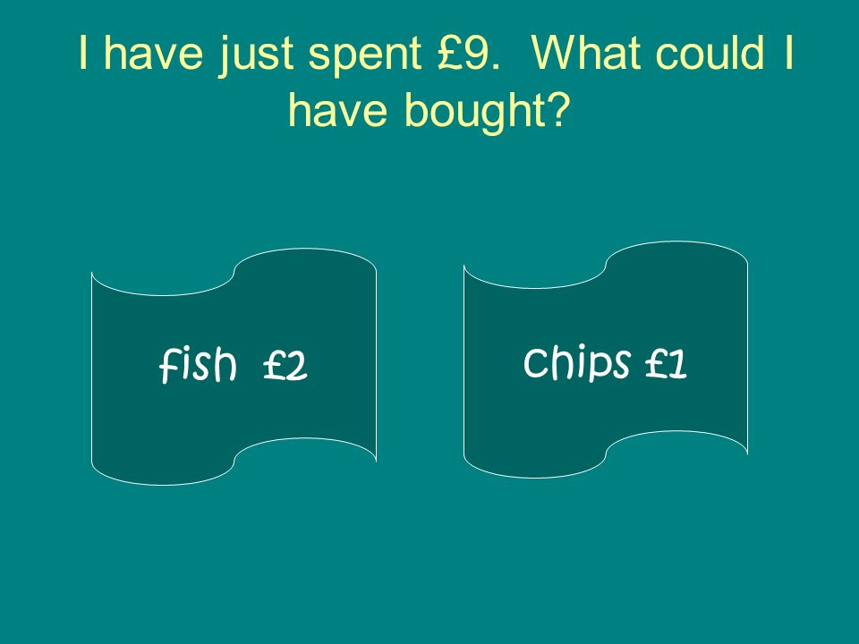 I have just spent £9. What could I have bought? fish £2 chips £1