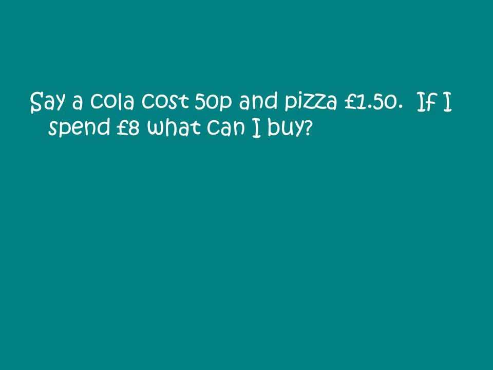 Say a cola cost 50p and pizza £1.50. If I spend £8 what can I buy?