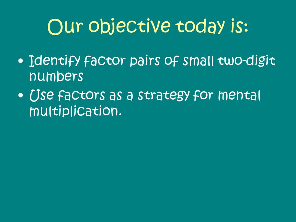 Our objective today is: Identify factor pairs of small two-digit numbers Use factors as a strategy for mental multiplication.