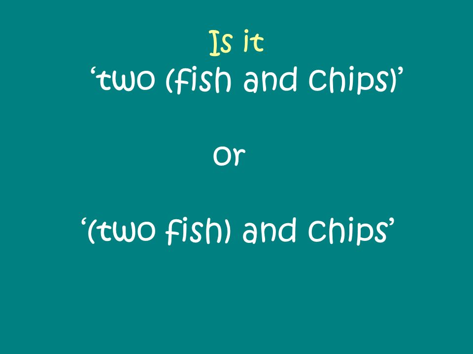 Is it two (fish and chips) or (two fish) and chips