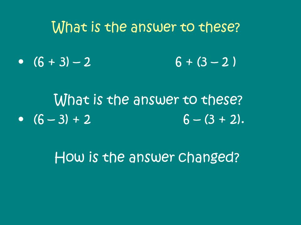 What is the answer to these? (6 + 3) – 2 6 + (3 – 2 ) What is the answer to these? (6 – 3) + 2 6 – (3 + 2). How is the answer changed?