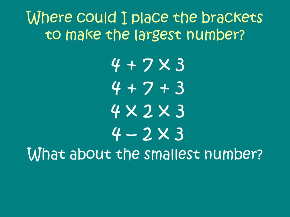 Where could I place the brackets to make the largest number? 4 + 7 x 3 4 + 7 + 3 4 x 2 x 3 4 – 2 x 3 What about the smallest number?