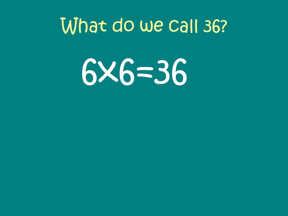 What do we call 36? 6x6=36