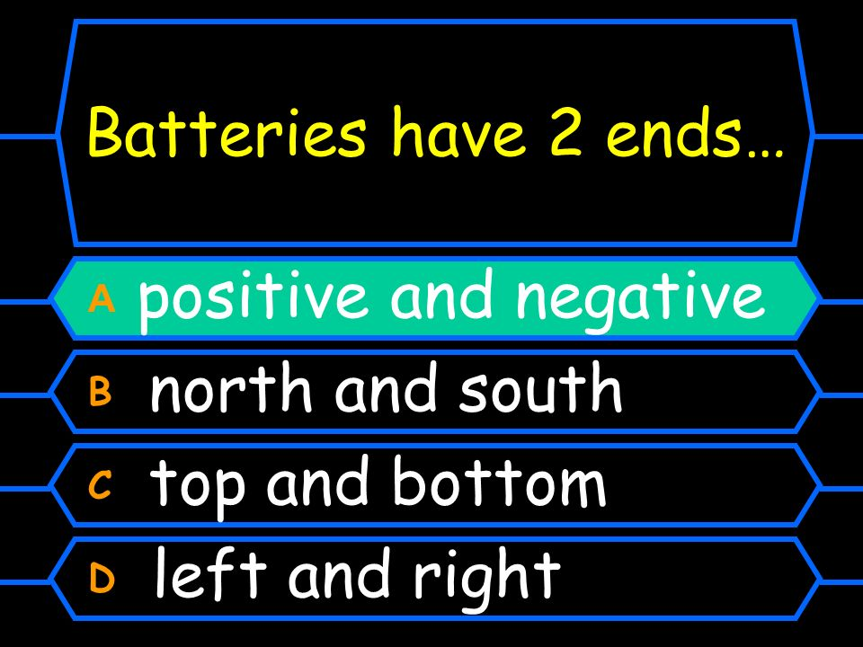 Batteries have 2 ends… A positive and negative B north and south C top and bottom D left and right