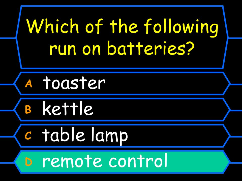 Which of the following run on batteries? A toaster B kettle C table lamp D remote control