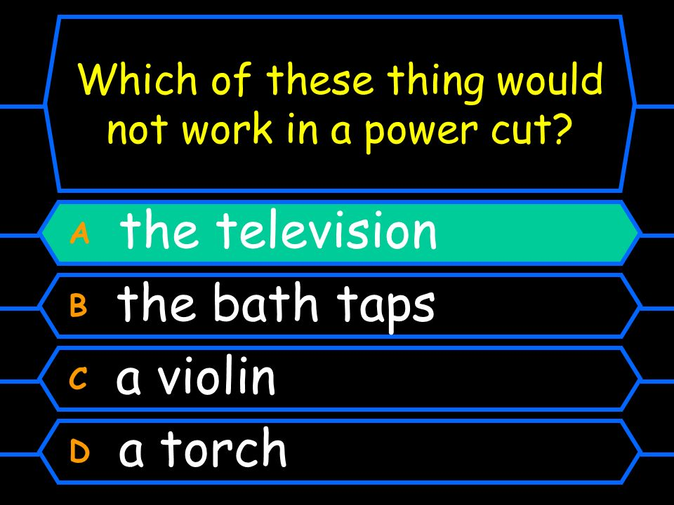 Which of these thing would not work in a power cut? A the television B the bath taps C a violin D a torch