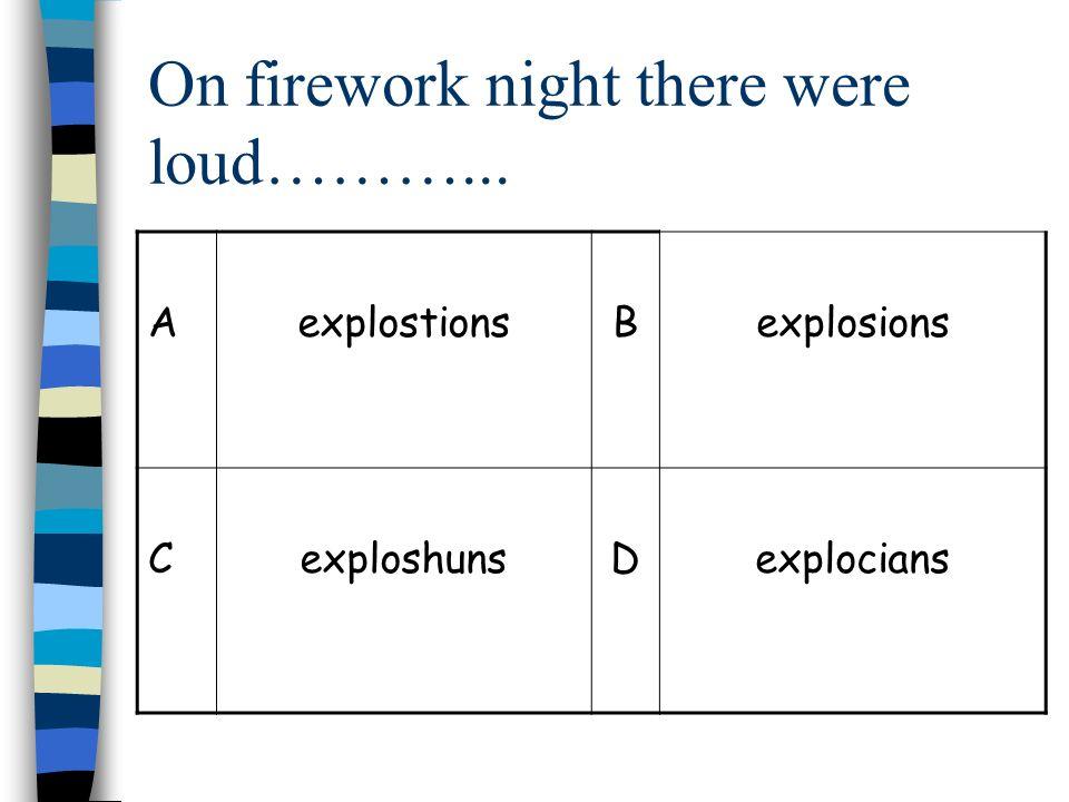 On firework night there were loud………... AexplostionsBexplosions CexploshunsDexplocians