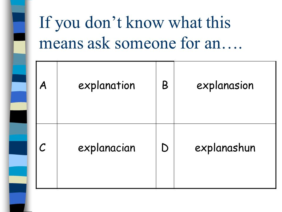 If you dont know what this means ask someone for an…. AexplanationBexplanasion CexplanacianDexplanashun