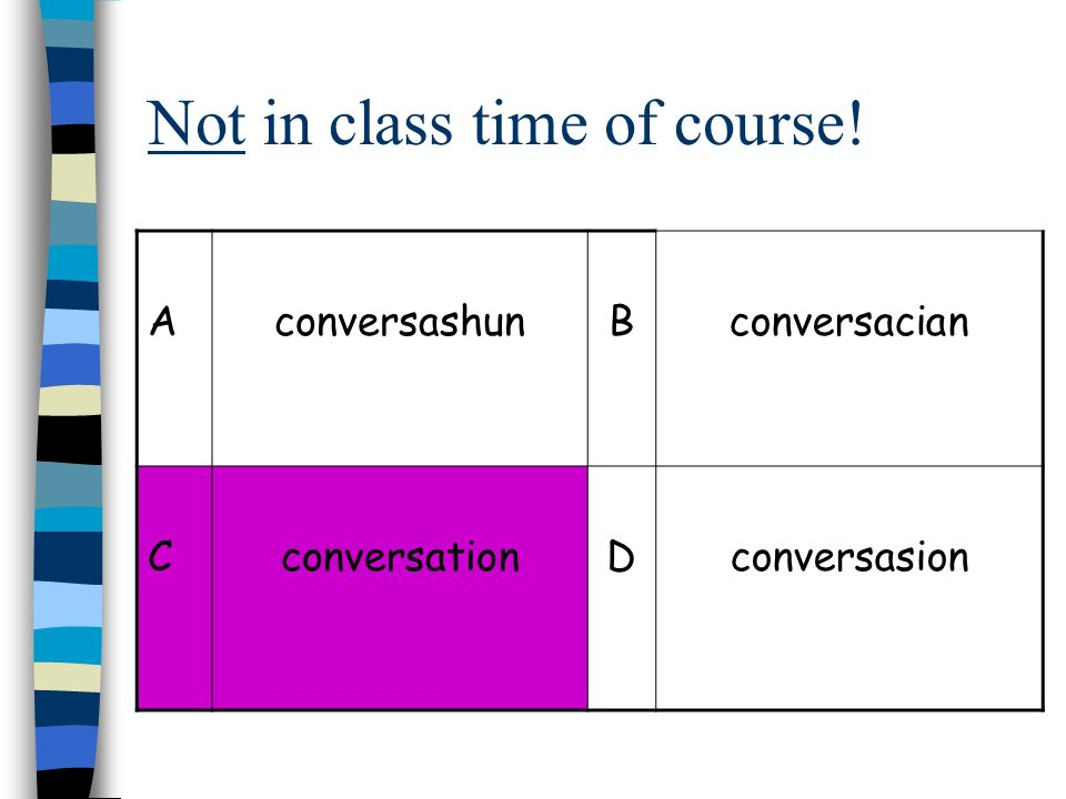 Not in class time of course! AconversashunBconversacian CconversationDconversasion