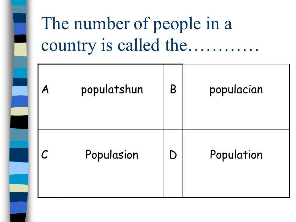 The number of people in a country is called the………… ApopulatshunBpopulacian CPopulasionDPopulation