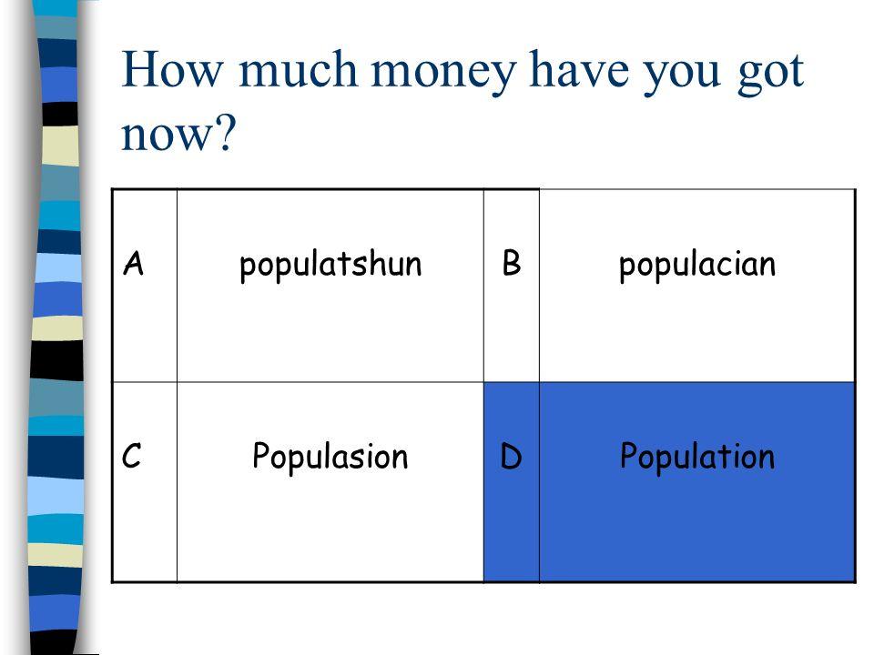 How much money have you got now? ApopulatshunBpopulacian CPopulasionDPopulation