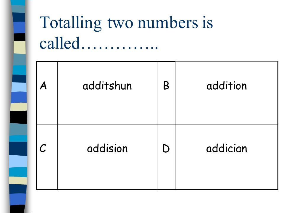Totalling two numbers is called………….. AadditshunBaddition CaddisionDaddician