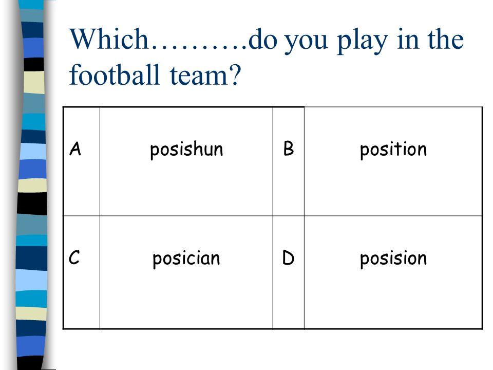 Which……….do you play in the football team? AposishunBposition CposicianDposision