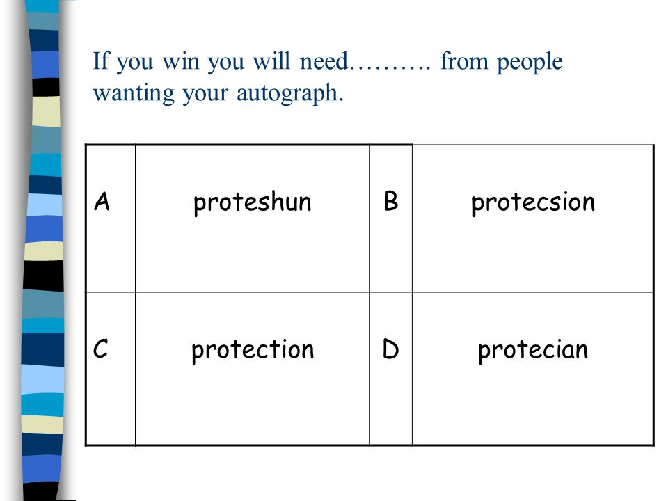 If you win you will need………. from people wanting your autograph. AproteshunBprotecsion CprotectionDprotecian