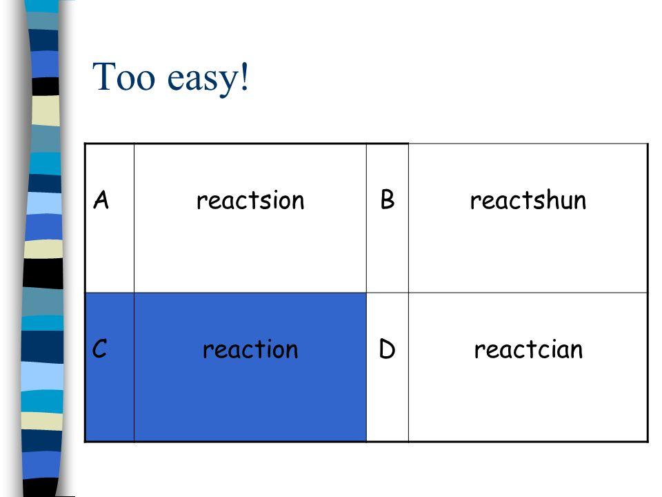 Too easy! AreactsionBreactshun CreactionDreactcian