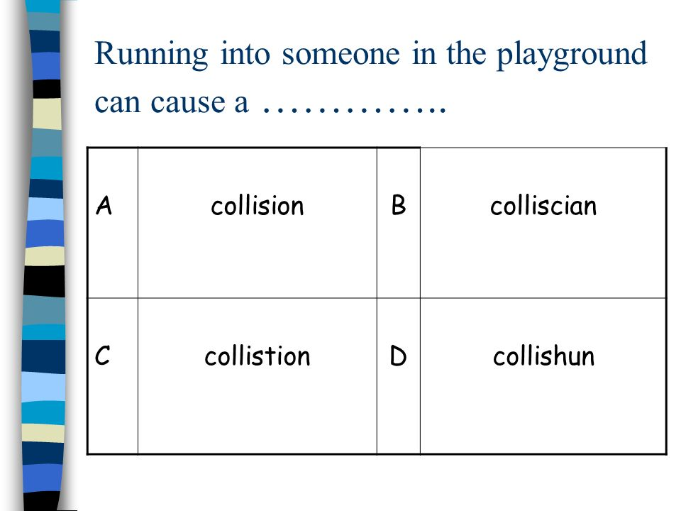Running into someone in the playground can cause a ………….. AcollisionBcolliscian CcollistionDcollishun