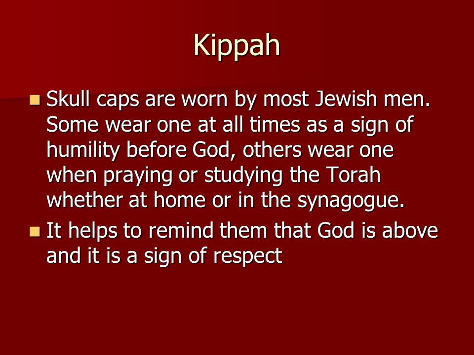 Kippah Skull caps are worn by most Jewish men. Some wear one at all times as a sign of humility before God, others wear one when praying or studying t