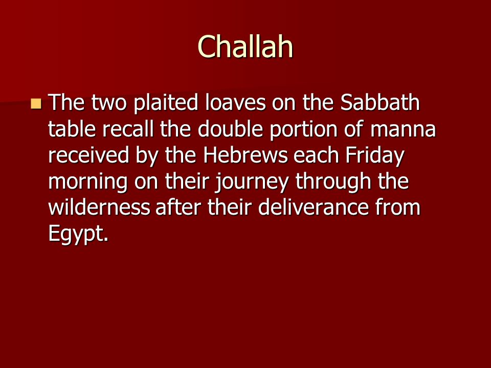 Challah The two plaited loaves on the Sabbath table recall the double portion of manna received by the Hebrews each Friday morning on their journey th