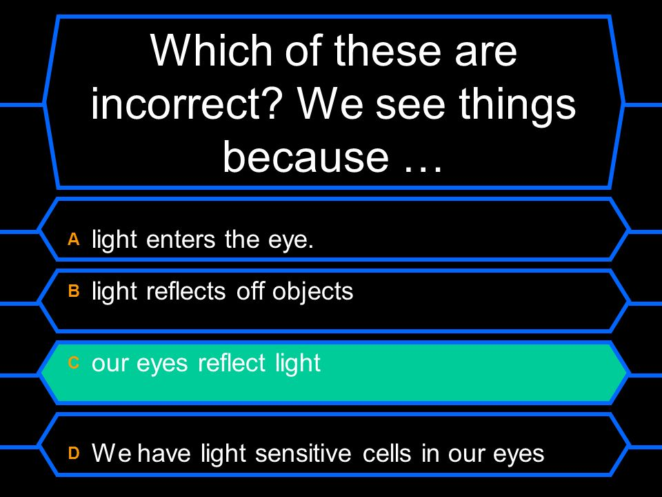 Which of these are incorrect? We see things because … A light enters the eye. B light reflects off objects C our eyes reflect light D We have light se