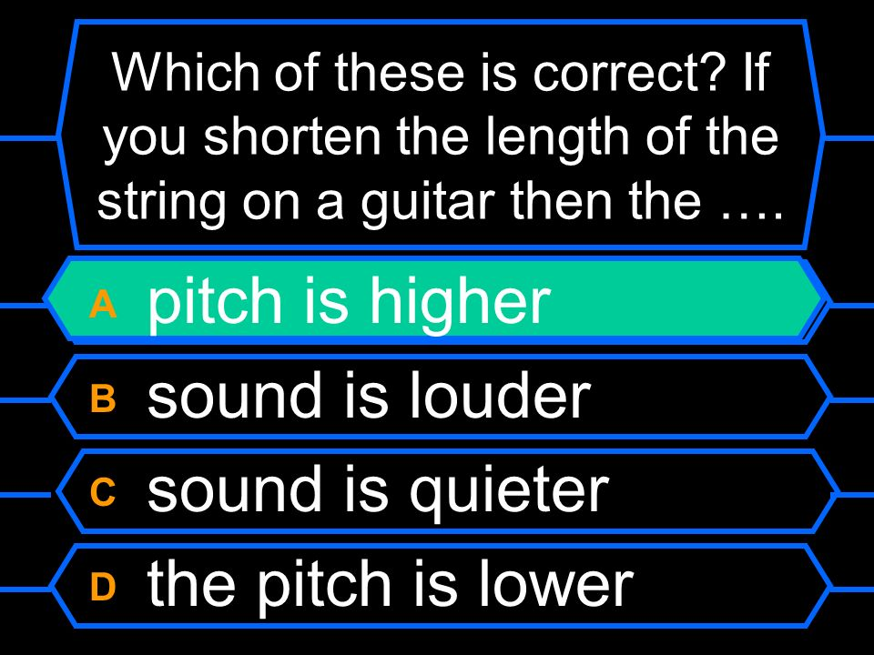 Which of these is correct? If you shorten the length of the string on a guitar then the …. A pitch is higher B sound is louder C sound is quieter D th