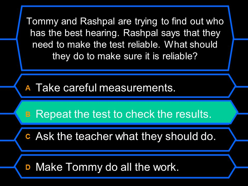 Tommy and Rashpal are trying to find out who has the best hearing. Rashpal says that they need to make the test reliable. What should they do to make