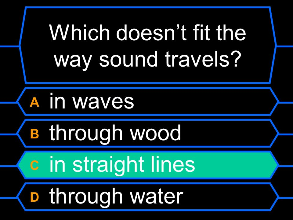 Which doesnt fit the way sound travels? A in waves B through wood C in straight lines D through water