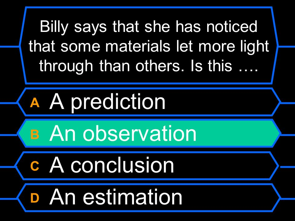 Billy says that she has noticed that some materials let more light through than others. Is this …. A A prediction B An observation C A conclusion D An