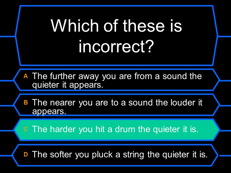 Which of these is incorrect.A The further away you are from a sound the quieter it appears.