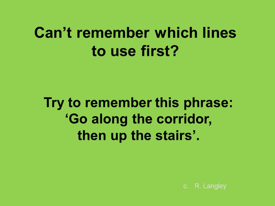 Try to remember this phrase: Go along the corridor, then up the stairs. Cant remember which lines to use first? c. R. Langley