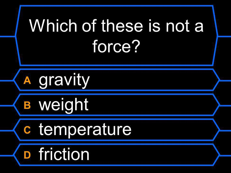 Which of these is not a force? A gravity B weight C temperature D friction