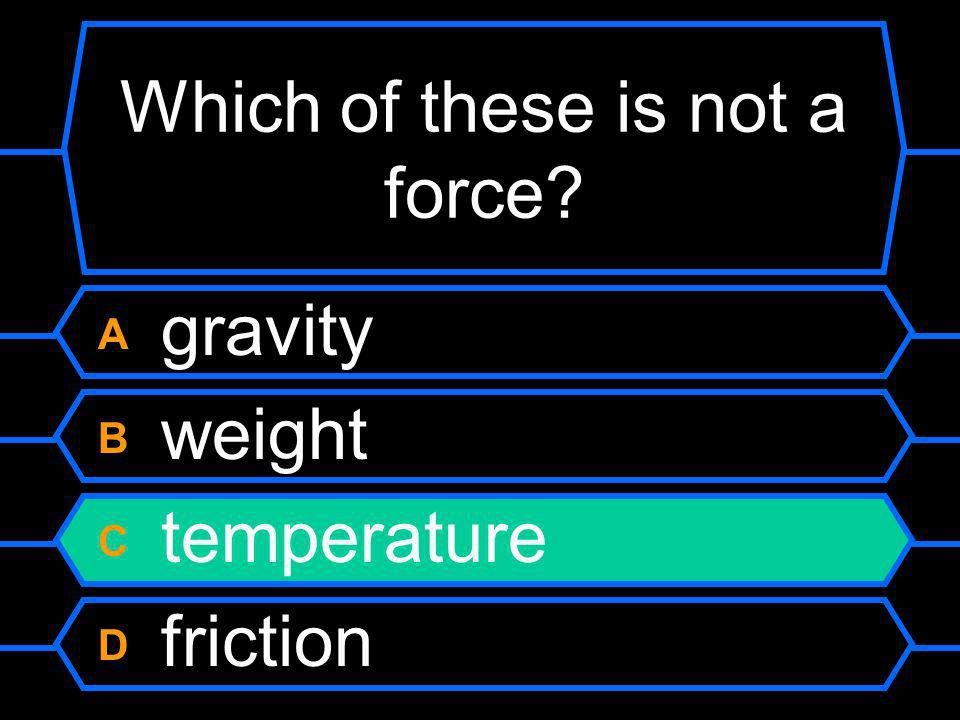 Which of these is not a force A gravity B weight C temperature D friction