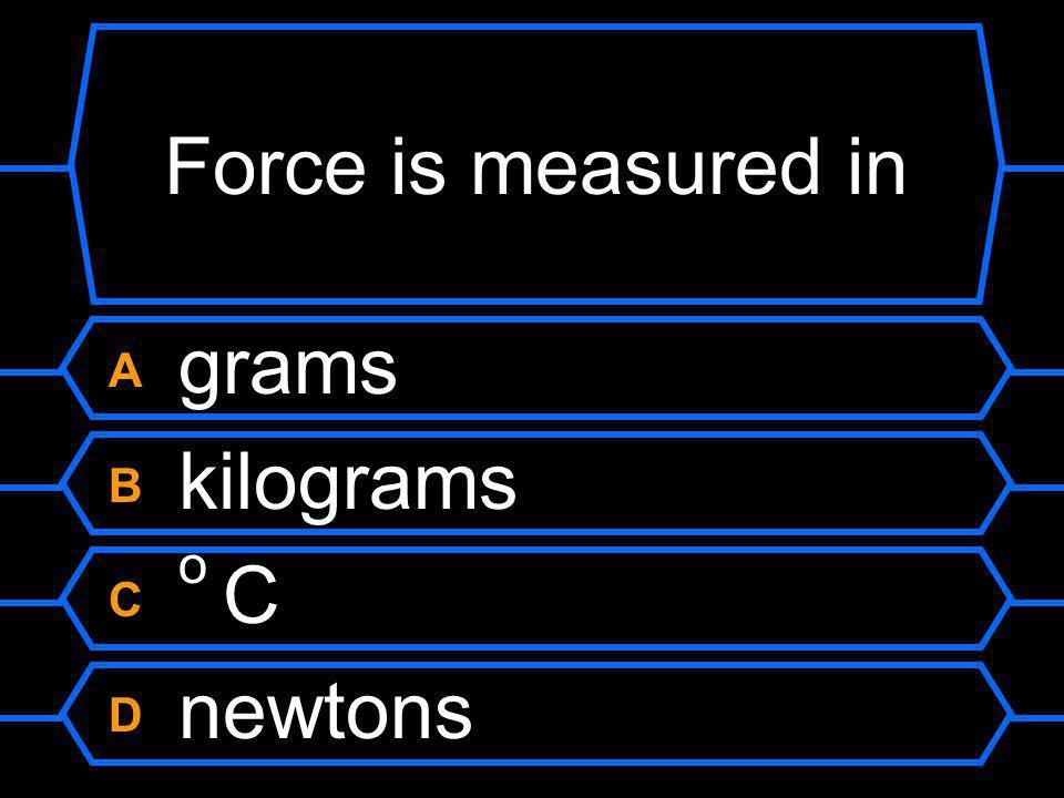 Force is measured in A grams B kilograms C o C D newtons