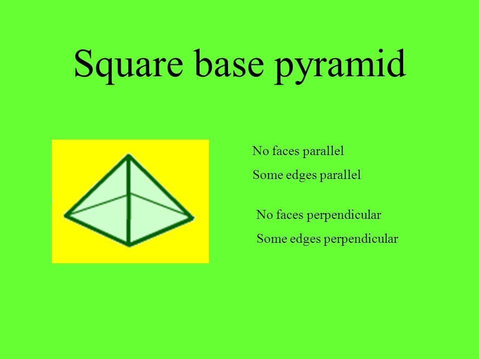 Square base pyramid No faces perpendicular Some edges perpendicular No faces parallel Some edges parallel