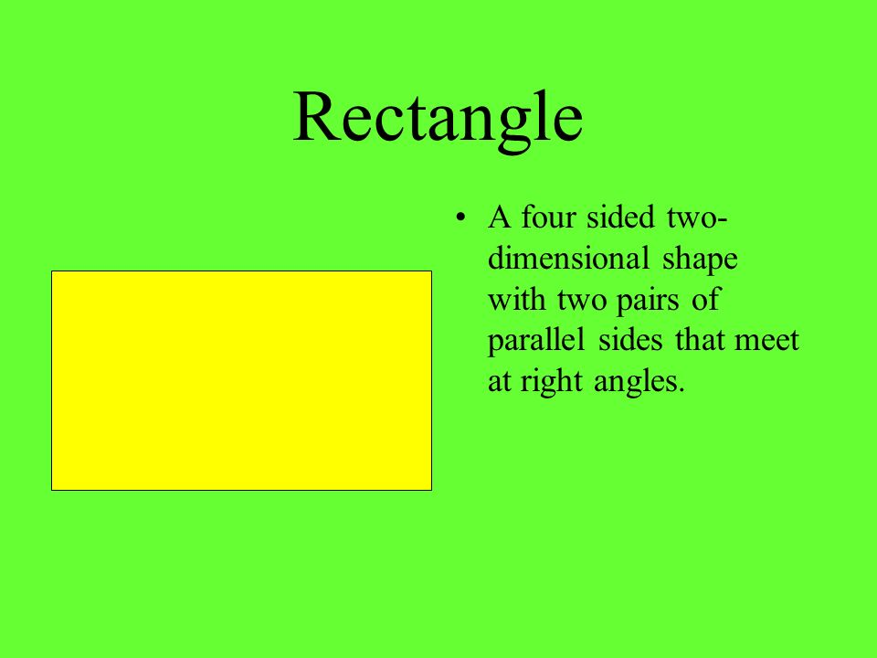 Rectangle A four sided two- dimensional shape with two pairs of parallel sides that meet at right angles.