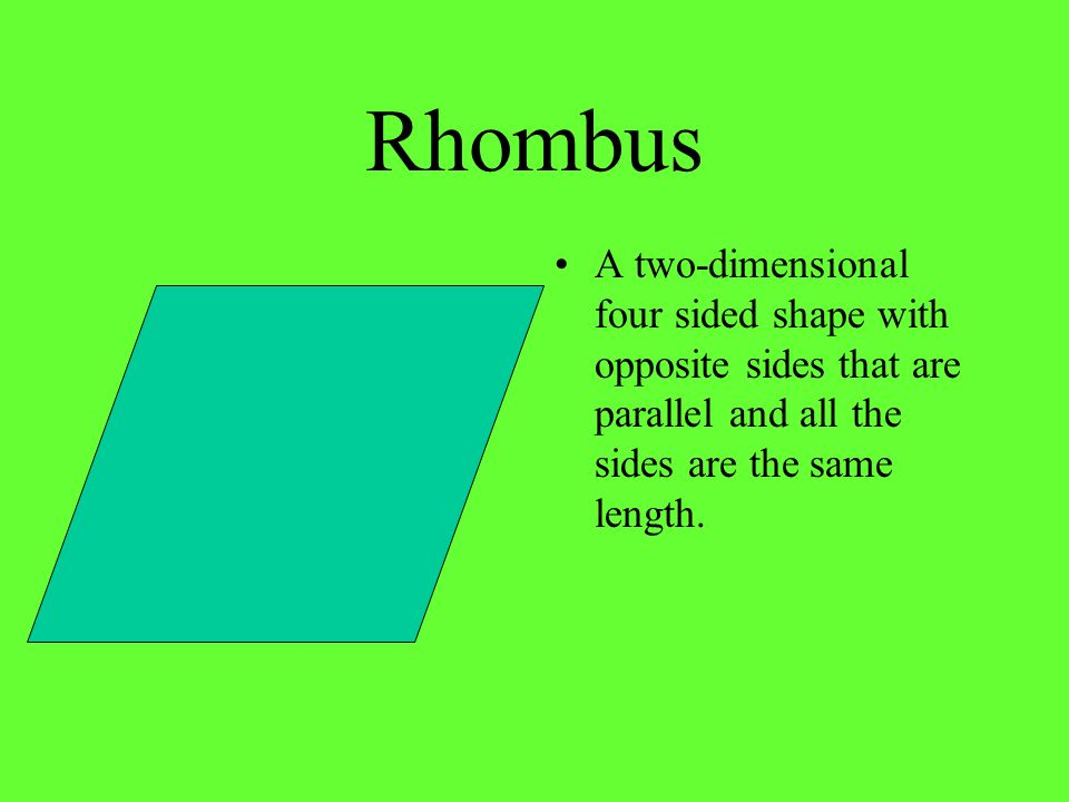 Rhombus A two-dimensional four sided shape with opposite sides that are parallel and all the sides are the same length.