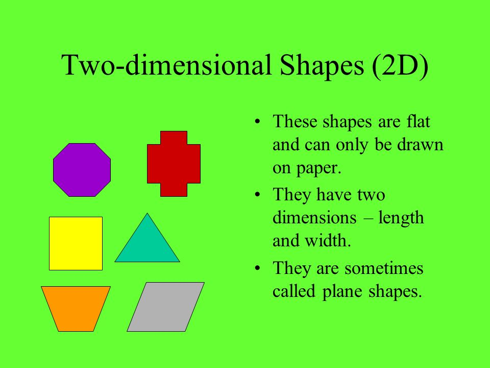 Two-dimensional Shapes (2D) These shapes are flat and can only be drawn on paper. They have two dimensions – length and width. They are sometimes call