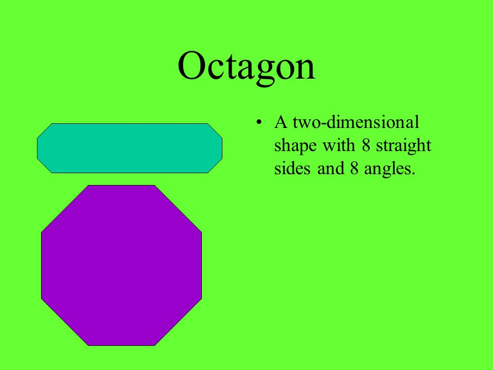 Octagon A two-dimensional shape with 8 straight sides and 8 angles.