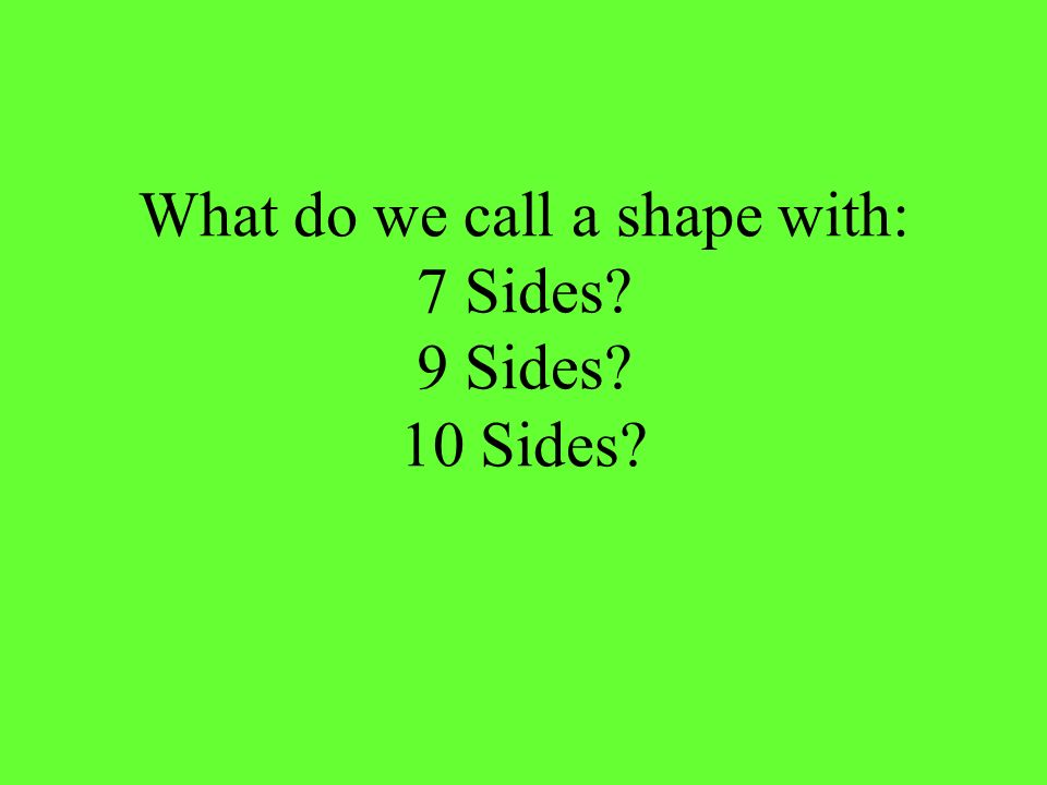 What do we call a shape with: 7 Sides? 9 Sides? 10 Sides?