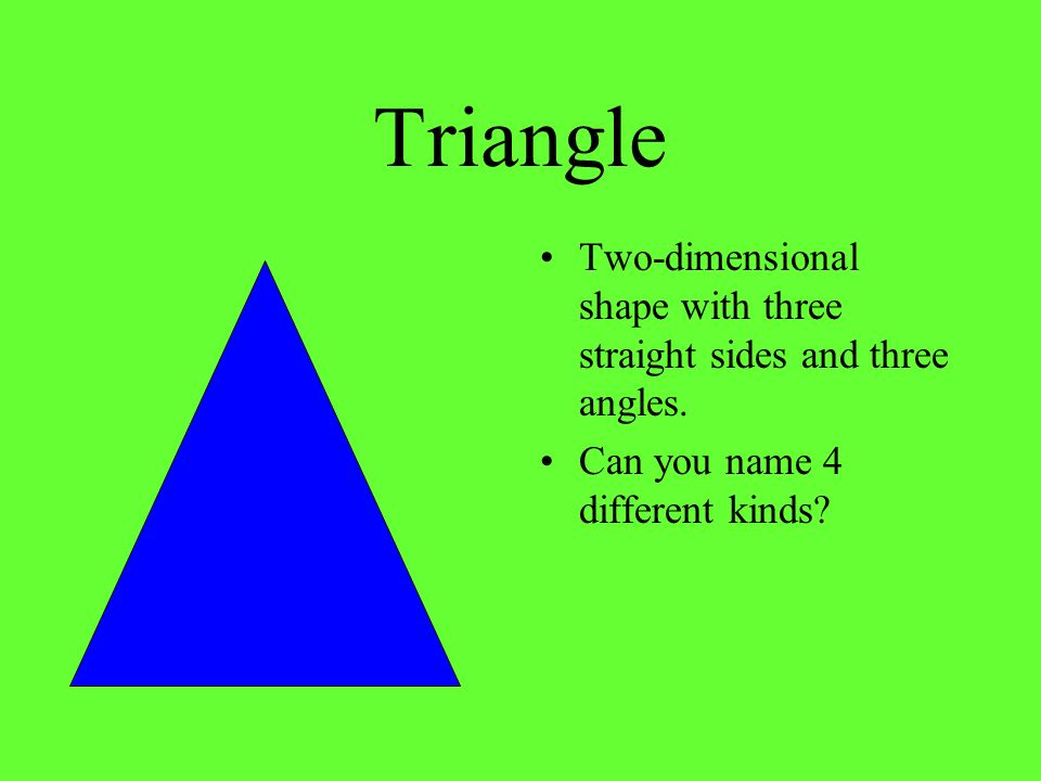 Triangle Two-dimensional shape with three straight sides and three angles. Can you name 4 different kinds?