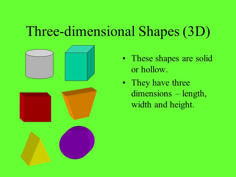 Three-dimensional Shapes (3D) These shapes are solid or hollow. They have three dimensions – length, width and height.