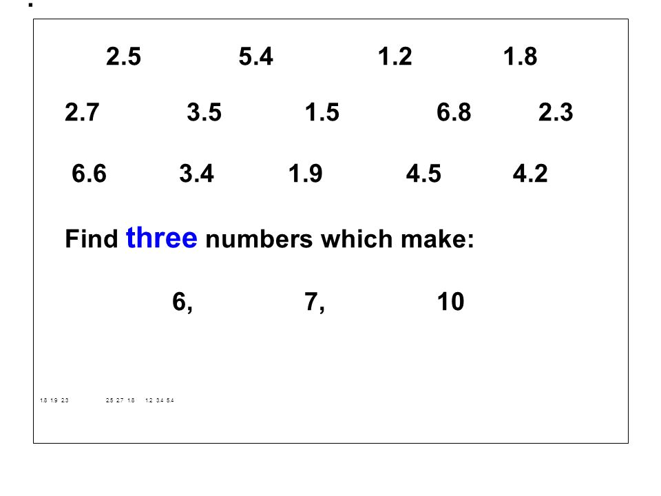 . 2.5 5.4 1.21.8 2.7 3.51.5 6.8 2.3 6.6 3.4 1.9 4.5 4.2 Find three numbers which make: 6,7, 10 1.8 1.9 2.32.5 2.7 1.8 1.2 3.4 5.4