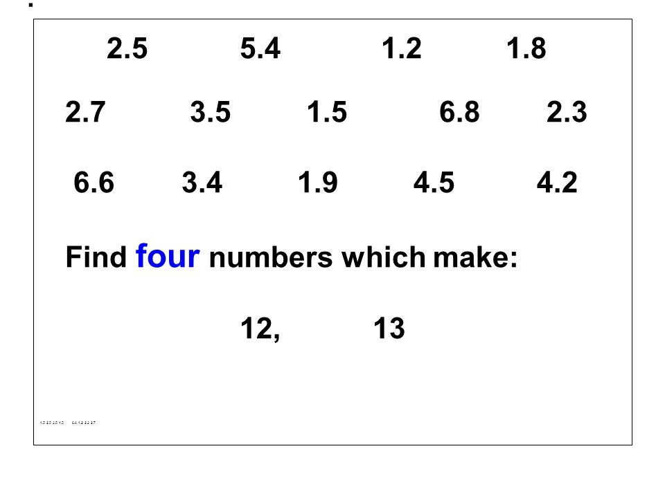 . 2.5 5.4 1.21.8 2.7 3.51.5 6.8 2.3 6.6 3.4 1.9 4.5 4.2 Find four numbers which make: 12,13 1.5 2.5 3.5 4.5 6.8 1.2 2.3 2.7