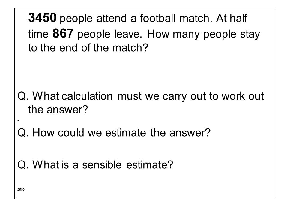3450 people attend a football match.At half time 867 people leave.