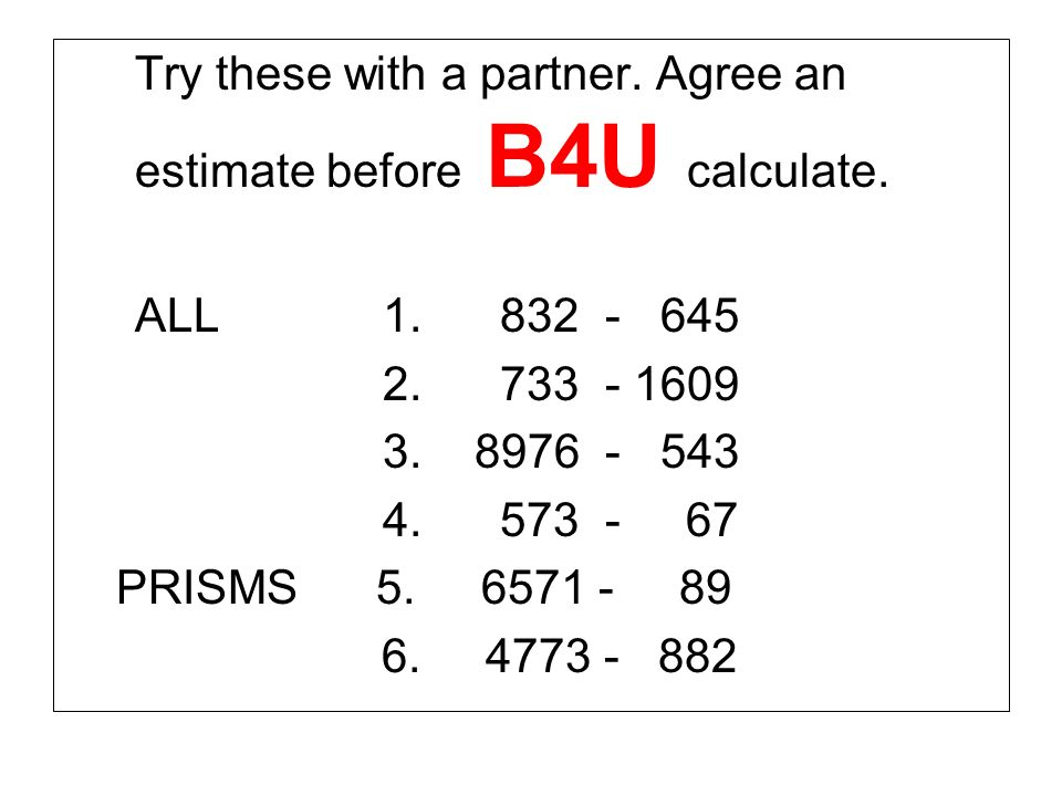 Try these with a partner.Agree an estimate before B4U calculate.