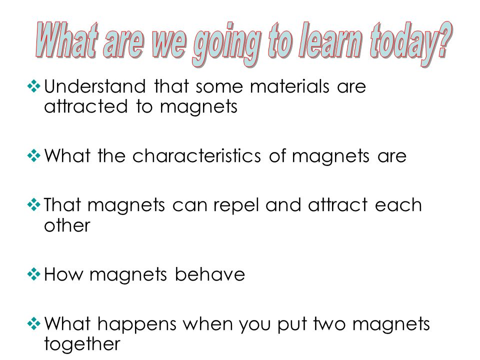 Understand that some materials are attracted to magnets What the characteristics of magnets are That magnets can repel and attract each other How magn